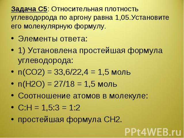Задача С5: Относительная плотность углеводорода по аргону равна 1,05.Установите его молекулярную формулу. Элементы ответа:1) Установлена простейшая формула углеводорода:n(CO2) = 33,6/22,4 = 1,5 мольn(H2O) = 27/18 = 1,5 мольСоотношение атомов в молек…