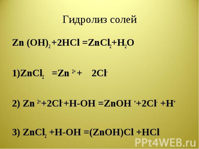 Гидролиз солей Zn (OH)2 +2HCl =ZnCl2+H2O1)ZnCl2=Zn 2+ +2Cl-2) Zn 2++2Cl- +H-OH =ZnOH ++2Cl- +H+3) ZnCl2 +H-OH =(ZnOH)Cl +HCl