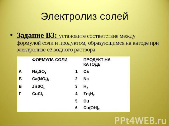 Электролиз солей Задание В3: установите соответствие между формулой соли и продуктом, образующимся на катоде при электролизе её водного раствора