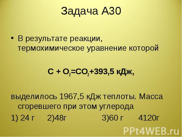 Задача А30 В результате реакции, термохимическое уравнение которойC + O2=CO2+393,5 кДж,выделилось 1967,5 кДж теплоты. Масса сгоревшего при этом углерода1) 24 г2)48г3)60 г4120г