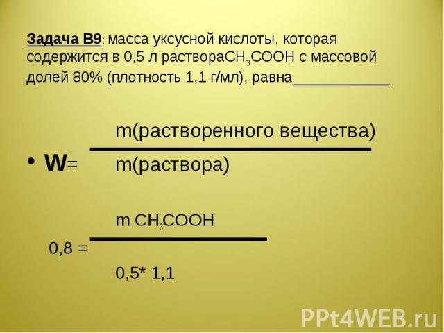 Задача В9: масса уксусной кислоты, которая содержится в 0,5 л раствораCH3COOH с массовой долей 80% (плотность 1,1 г/мл), равна____________ m(растворенного вещества)W=m(раствора)m CH3COOH0,8 =0,5* 1,1