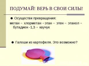 ПОДУМАЙ! ВЕРЬ В СВОИ СИЛЫ! ☻ Осуществи превращения: метан→ хлорметан→этан→ этен→