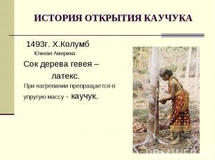 ИСТОРИЯ ОТКРЫТИЯ КАУЧУКА 1493г. Х.Колумб Южная АмерикаСок дерева гевея – латекс.