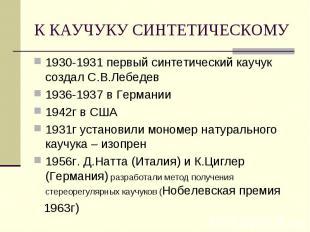 К КАУЧУКУ СИНТЕТИЧЕСКОМУ 1930-1931 первый синтетический каучук создал С.В.Лебеде