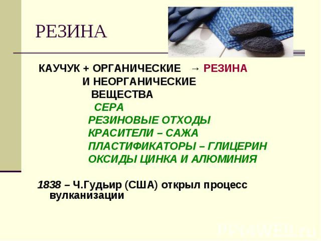РЕЗИНА КАУЧУК + ОРГАНИЧЕСКИЕ → РЕЗИНА И НЕОРГАНИЧЕСКИЕ ВЕЩЕСТВА СЕРА РЕЗИНОВЫЕ ОТХОДЫ КРАСИТЕЛИ – САЖА ПЛАСТИФИКАТОРЫ – ГЛИЦЕРИН ОКСИДЫ ЦИНКА И АЛЮМИНИЯ1838 – Ч.Гудьир (США) открыл процесс вулканизации