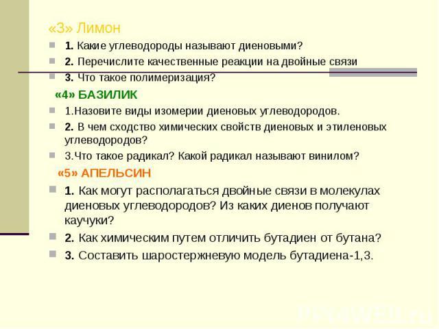«3» Лимон1. Какие углеводороды называют диеновыми?2. Перечислите качественные реакции на двойные связи3. Что такое полимеризация? «4» БАЗИЛИК1.Назовите виды изомерии диеновых углеводородов.2. В чем сходство химических свойств диеновых и этиленовых у…
