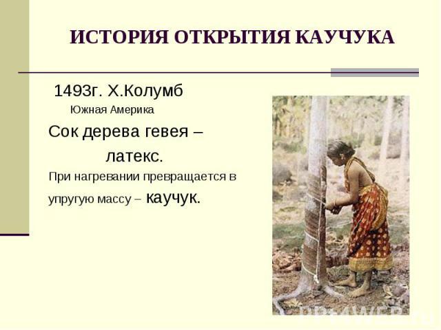 ИСТОРИЯ ОТКРЫТИЯ КАУЧУКА 1493г. Х.Колумб Южная АмерикаСок дерева гевея – латекс.При нагревании превращается вупругую массу – каучук.