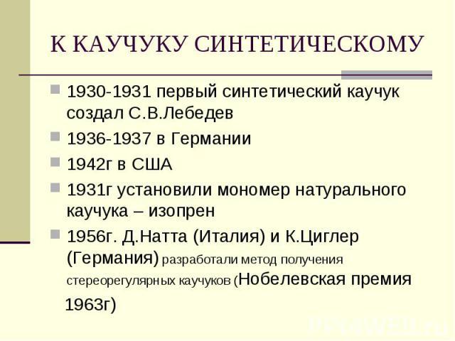 К КАУЧУКУ СИНТЕТИЧЕСКОМУ 1930-1931 первый синтетический каучук создал С.В.Лебедев1936-1937 в Германии1942г в США1931г установили мономер натурального каучука – изопрен1956г. Д.Натта (Италия) и К.Циглер (Германия) разработали метод получения стереоре…
