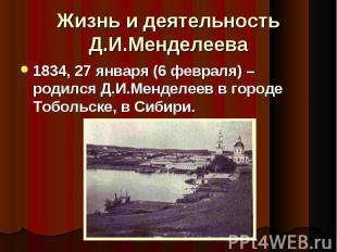 Жизнь и деятельность Д.И.Менделеева 1834, 27 января (6 февраля) – родился Д.И.Ме