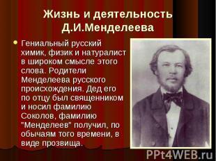 Жизнь и деятельность Д.И.Менделеева Гениальный русский химик, физик и натуралист