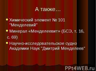 """А также… Химический элемент № 101 """"Менделевий"""" Минерал «Менделеевит» (БСЭ, т. 16"""