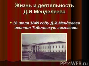 Жизнь и деятельность Д.И.Менделеева 18 июля 1849 году Д.И.Менделеев окончил Тобо