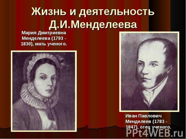 Жизнь и деятельность Д.И.Менделеева Мария Дмитриевна Менделеева (1793 - 1830), мать ученого.Иван Павлович Менделеев (1783 - 1847), отец ученого.