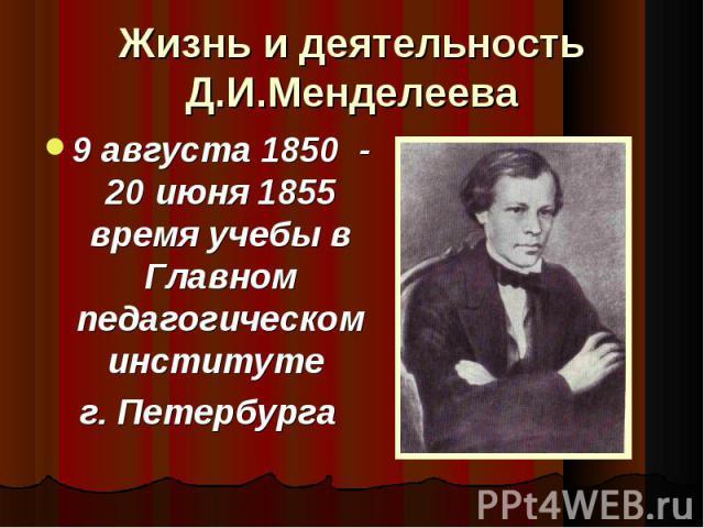 Жизнь и деятельность Д.И.Менделеева 9 августа 1850 - 20 июня 1855 время учебы в Главном педагогическом институте г. Петербурга