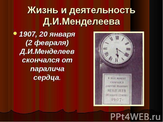 Жизнь и деятельность Д.И.Менделеева 1907, 20 января (2 февраля) Д.И.Менделеев скончался от паралича сердца.