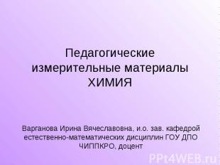 Педагогические измерительные материалыХИМИЯ Варганова Ирина Вячеславовна, и.о. з