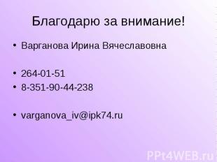 Благодарю за внимание! Варганова Ирина Вячеславовна264-01-518-351-90-44-238varga