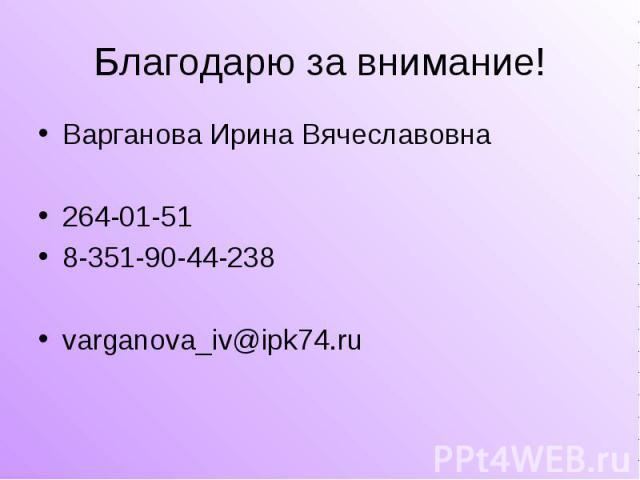 Благодарю за внимание! Варганова Ирина Вячеславовна264-01-518-351-90-44-238varganova_iv@ipk74.ru