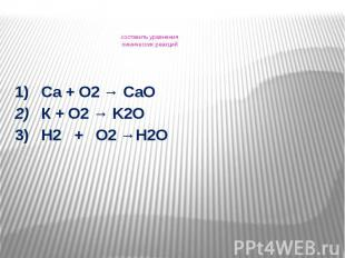 составить уравнения химических реакций 1) Са + О2 → СаО 2) К + О2 → K2O3) H2 + O