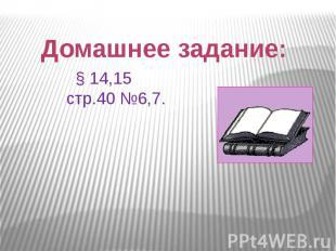 Домашнее задание: § 14,15 стр.40 №6,7.