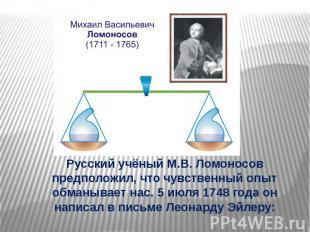 Русский учёный М.В. Ломоносов предположил, что чувственный опыт обманывает нас.