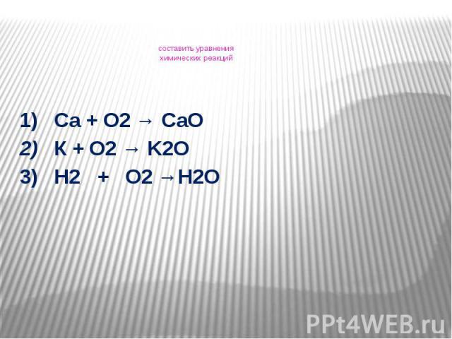составить уравнения химических реакций 1) Са + О2 → СаО 2) К + О2 → K2O3) H2 + O2 →H2O