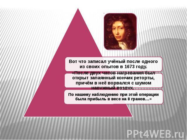 Вот что записал учёный после одного из своих опытов в 1673 году. «После двух часов нагревания был открыт запаянный кончик реторты, причём в неё ворвался с шумом наружный воздух. По нашему наблюдению при этой операции была прибыль в весе на 8 гранов…»