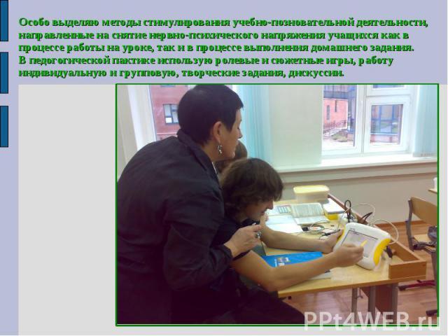 Особо выделяю методы стимулирования учебно-позновательной деятельности,направленные на снятие нервно-психического напряжения учащихся как впроцессе работы на уроке, так и в процессе выполнения домашнего задания.В педогогической пактике использую рол…