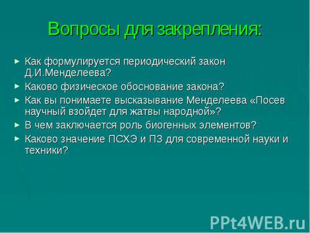 Вопросы для закрепления: Как формулируется периодический закон Д.И.Менделеева?Каково физическое обоснование закона?Как вы понимаете высказывание Менделеева «Посев научный взойдет для жатвы народной»?В чем заключается роль биогенных элементов?Каково …