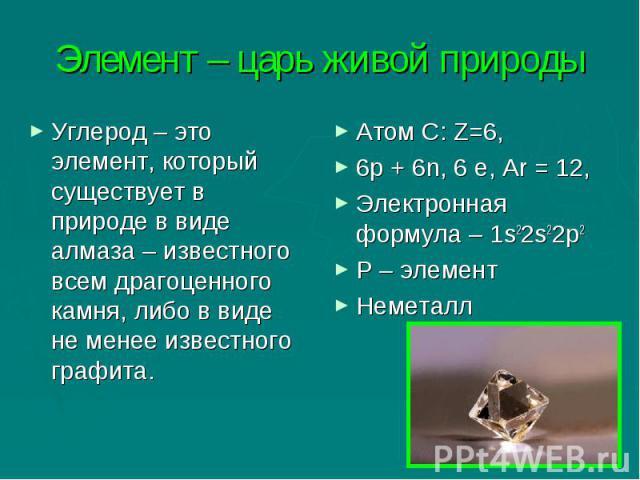 Элемент – царь живой природы Углерод – это элемент, который существует в природе в виде алмаза – известного всем драгоценного камня, либо в виде не менее известного графита.Атом С: Z=6,6р + 6n, 6 е, Аr = 12,Электронная формула – 1s22s22р2Р – элемент…
