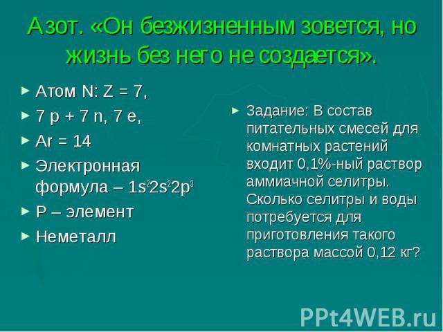 Азот. «Он безжизненным зовется, но жизнь без него не создается». Атом N: Z = 7,7 p + 7 n, 7 e,Ar = 14Электронная формула – 1s22s22p3Р – элементНеметалл Задание: В состав питательных смесей для комнатных растений входит 0,1%-ный раствор аммиачной сел…