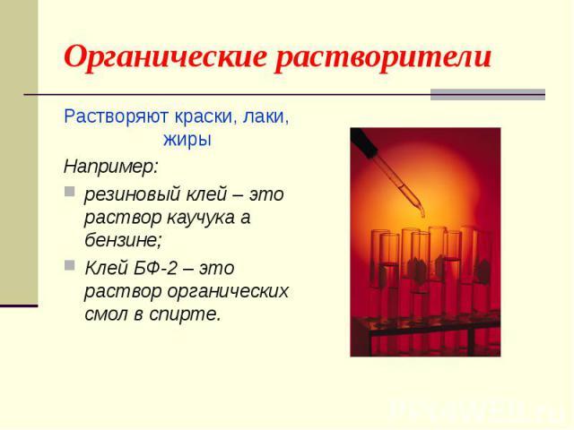 Органические растворители Растворяют краски, лаки, жирыНапример: резиновый клей – это раствор каучука а бензине;Клей БФ-2 – это раствор органических смол в спирте.