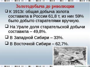 Золотодобыча до революции К 1913г. общая добыча золота составила в России 61,8 т