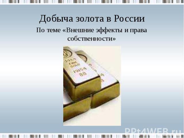 Добыча золота в России По теме «Внешние эффекты и права собственности»