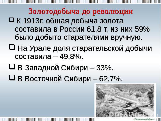 Золотодобыча до революции К 1913г. общая добыча золота составила в России 61,8 т, из них 59% было добыто старателями вручную. На Урале доля старательской добычи составила – 49,8%. В Западной Сибири – 33%. В Восточной Сибири – 62,7%.