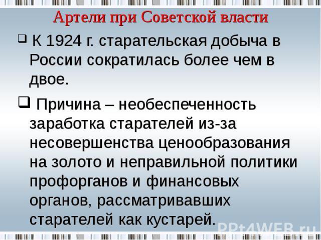 Артели при Советской власти К 1924 г. старательская добыча в России сократилась более чем в двое. Причина – необеспеченность заработка старателей из-за несовершенства ценообразования на золото и неправильной политики профорганов и финансовых органов…