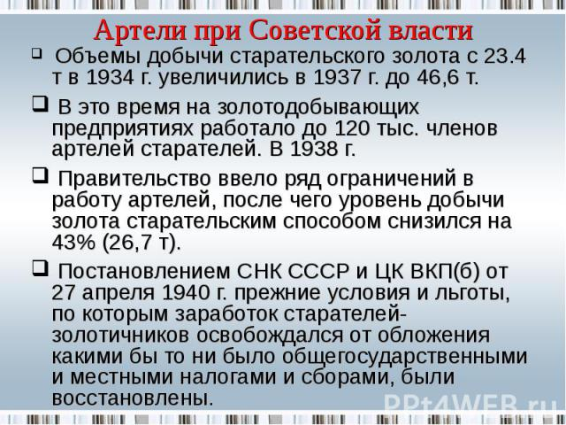 Объемы добычи старательского золота с 23.4 т в 1934 г. увеличились в 1937 г. до 46,6 т. В это время на золотодобывающих предприятиях работало до 120 тыс. членов артелей старателей. В 1938 г. Правительство ввело ряд ограничений в работу артелей, посл…