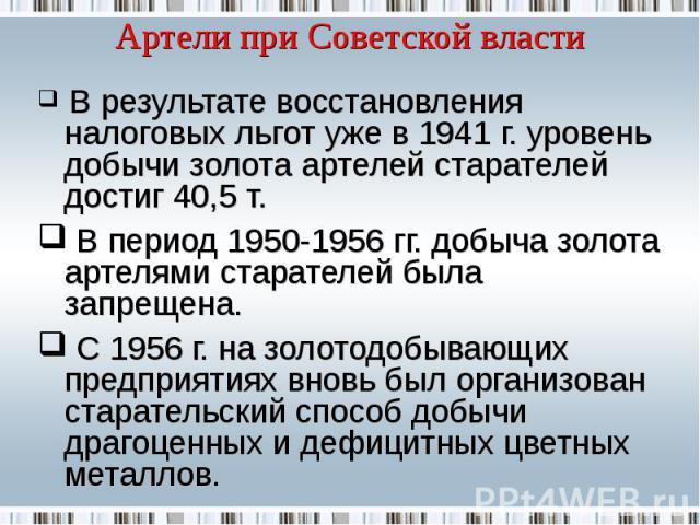 Артели при Советской власти В результате восстановления налоговых льгот уже в 1941 г. уровень добычи золота артелей старателей достиг 40,5 т. В период 1950-1956 гг. добыча золота артелями старателей была запрещена. С 1956 г. на золотодобывающих пред…