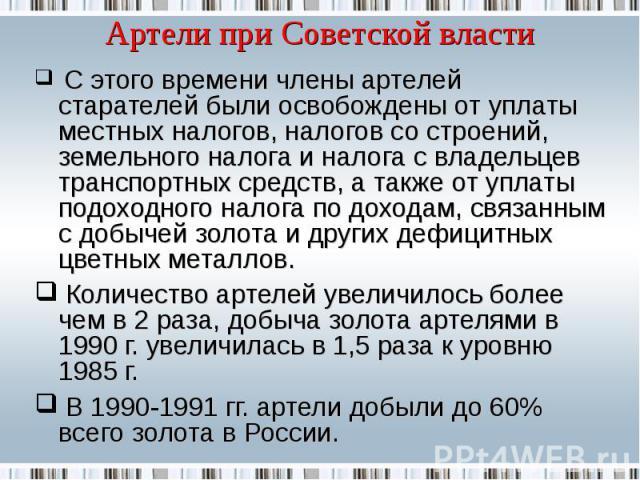 Артели при Советской власти С этого времени члены артелей старателей были освобождены от уплаты местных налогов, налогов со строений, земельного налога и налога с владельцев транспортных средств, а также от уплаты подоходного налога по доходам, связ…