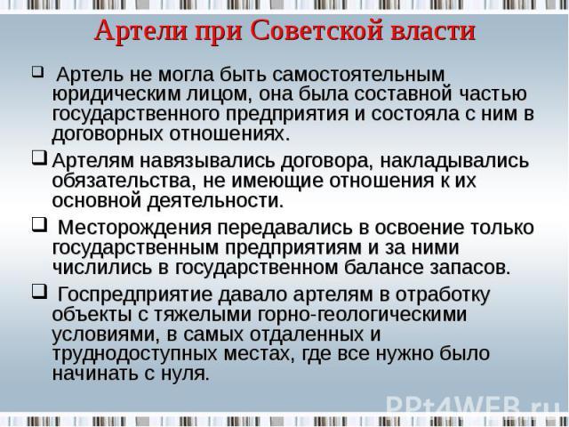 Артели при Советской власти Артель не могла быть самостоятельным юридическим лицом, она была составной частью государственного предприятия и состояла с ним в договорных отношениях.Артелям навязывались договора, накладывались обязательства, не имеющи…