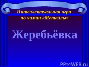 Интеллектуальная игра по химии «Металлы» Жеребьёвка