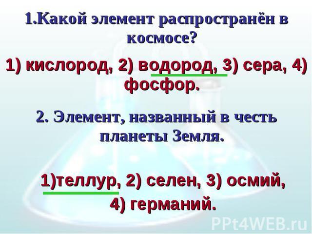 1.Какой элемент распространён в космосе? 1) кислород, 2) водород, 3) сера, 4) фосфор.2. Элемент, названный в честь планеты Земля.теллур, 2) селен, 3) осмий,4) германий.