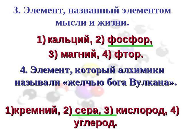 3. Элемент, названный элементом мысли и жизни. кальций, 2) фосфор, 3) магний, 4) фтор.4. Элемент, который алхимики называли «желчью бога Вулкана».1)кремний, 2) сера, 3) кислород, 4) углерод.