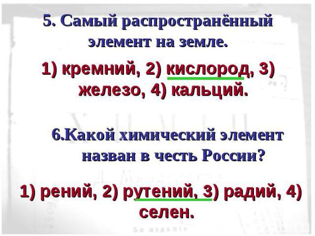 5. Самый распространённый элемент на земле. 1) кремний, 2) кислород, 3) железо, 4) кальций.6.Какой химический элемент назван в честь России?1) рений, 2) рутений, 3) радий, 4) селен.