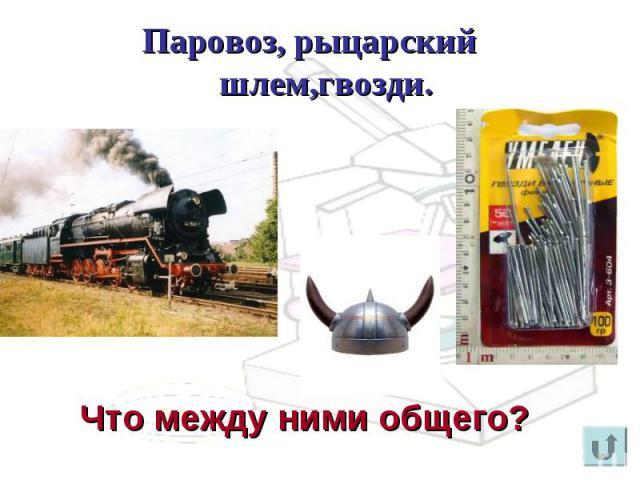 Паровоз, рыцарский шлем,гвозди. Что между ними общего?