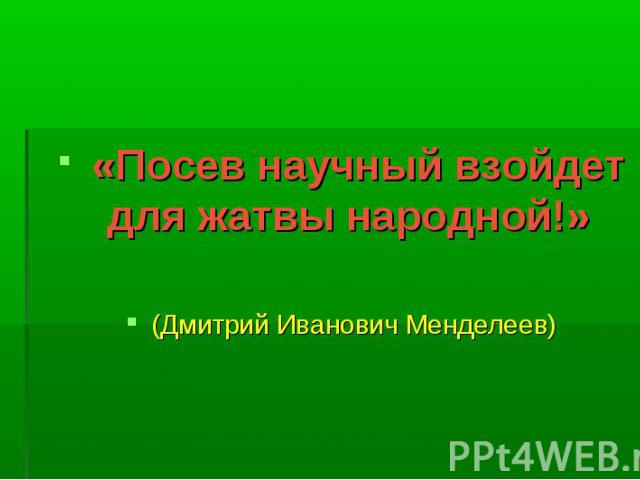 «Посев научный взойдет для жатвы народной!» (Дмитрий Иванович Менделеев)