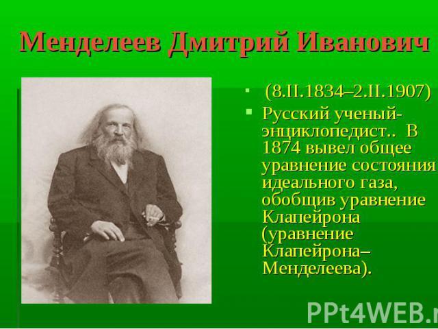 Менделеев Дмитрий Иванович (8.II.1834–2.II.1907)Русский ученый-энциклопедист.. В 1874 вывел общее уравнение состояния идеального газа, обобщив уравнение Клапейрона (уравнение Клапейрона–Менделеева).