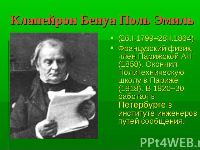 Клапейрон Бенуа Поль Эмиль (26.I.1799–28.I.1864)Французский физик, член Парижской АН (1858). Окончил Политехническую школу в Париже (1818). В 1820–30 работал в Петербурге в институте инженеров путей сообщения.