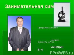 Занимательная химия Программу составил учитель биологии, химии: Синицин В.Н.