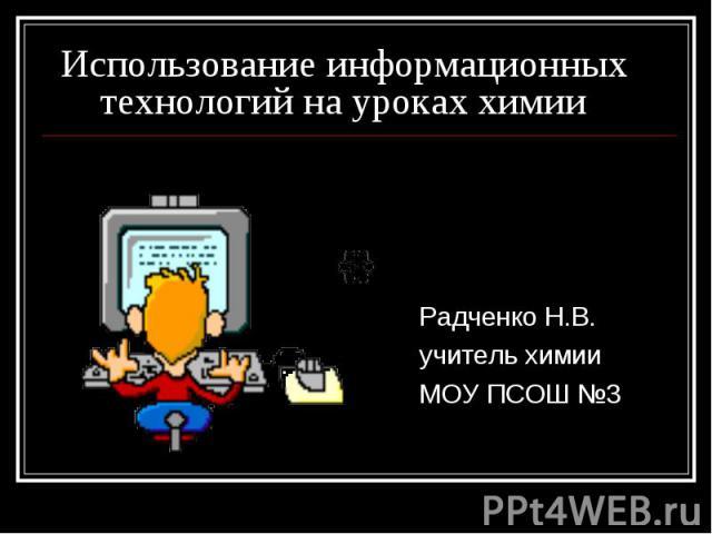 Использование информационных технологий на уроках химии Радченко Н.В.учитель химииМОУ ПСОШ №3